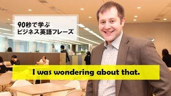 90秒で学ぶビジネス英語フレーズ~I was wondering about that.