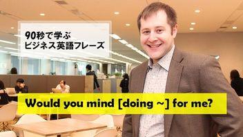 90秒で学ぶビジネス英語フレーズ~Would you mind [doing ~] for me?